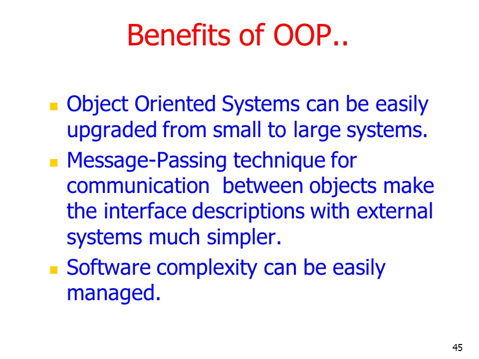 45 Benefits of OOP.. Object Oriented Systems can be easily upgraded from small to large systems. Message-Passing technique for communication between o