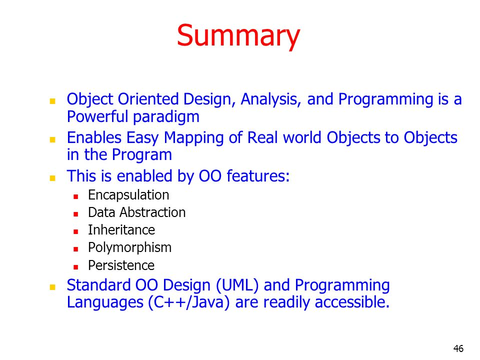 46 Summary Object Oriented Design, Analysis, and Programming is a Powerful paradigm Enables Easy Mapping of Real world Objects to Objects in the Progr