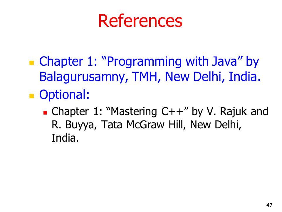 47 References Chapter 1: Programming with Java by Balagurusamny, TMH, New Delhi, India. Optional: Chapter 1: Mastering C++ by V. Rajuk and R. Buyya, T