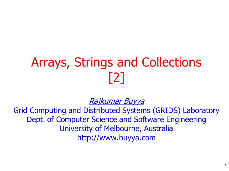 1 Arrays, Strings and Collections [2] Rajkumar Buyya Grid Computing and Distributed Systems (GRIDS) Laboratory Dept. of Computer Science and Software
