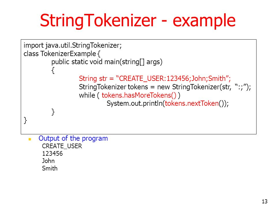 13 StringTokenizer - example Output of the program CREATE_USER 123456 John Smith import java.util.StringTokenizer; class TokenizerExample { public static void main(string[] args) { String str = CREATE_USER:123456;John;Smith; StringTokenizer tokens = new StringTokenizer(str, :;); while ( tokens.hasMoreTokens() ) System.out.println(tokens.nextToken()); }