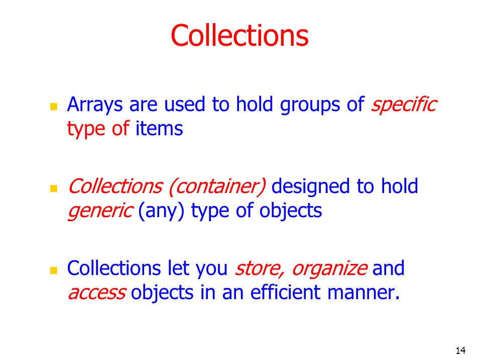14 Collections Arrays are used to hold groups of specific type of items Collections (container) designed to hold generic (any) type of objects Collect