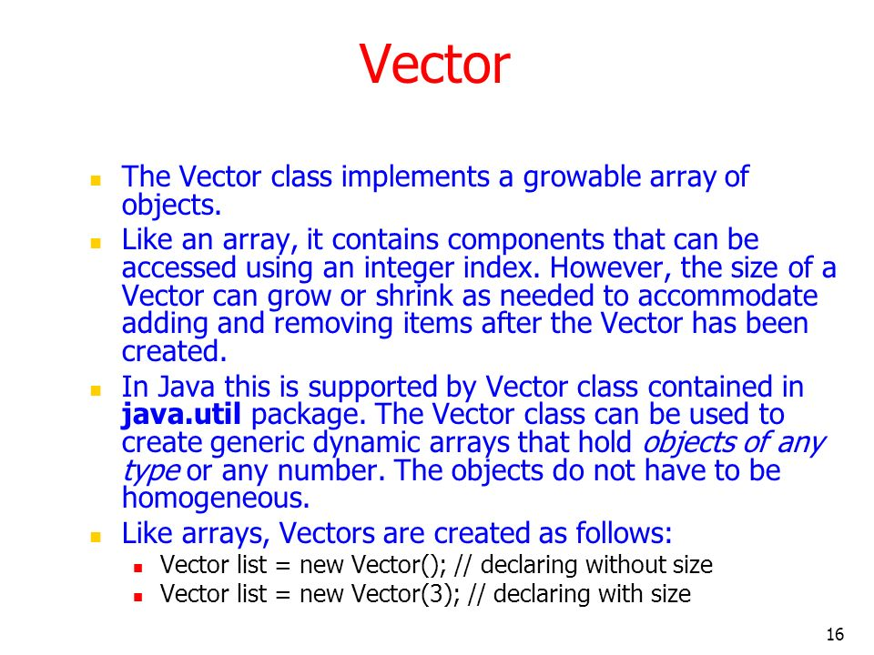 16 Vector The Vector class implements a growable array of objects. Like an array, it contains components that can be accessed using an integer index.
