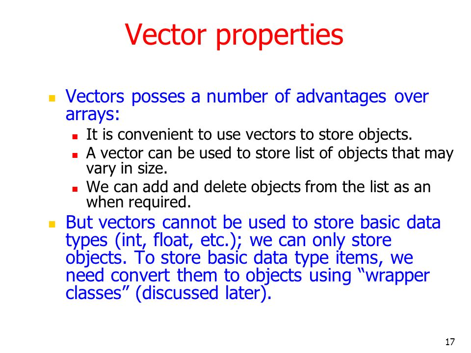 17 Vector properties Vectors posses a number of advantages over arrays: It is convenient to use vectors to store objects.
