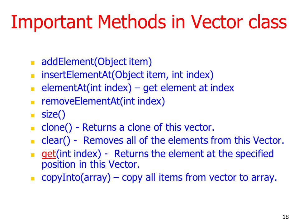 18 Important Methods in Vector class addElement(Object item) insertElementAt(Object item, int index) elementAt(int index) – get element at index removeElementAt(int index) size() clone() - Returns a clone of this vector.