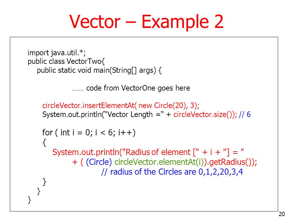20 Vector – Example 2 import java.util.*; public class VectorTwo{ public static void main(String[] args) { …… code from VectorOne goes here circleVector.insertElementAt( new Circle(20), 3); System.out.println(Vector Length = + circleVector.size()); // 6 for ( int i = 0; i < 6; i++) { System.out.println( Radius of element [ + i + ] = + ( (Circle) circleVector.elementAt(i)).getRadius()); // radius of the Circles are 0,1,2,20,3,4 }