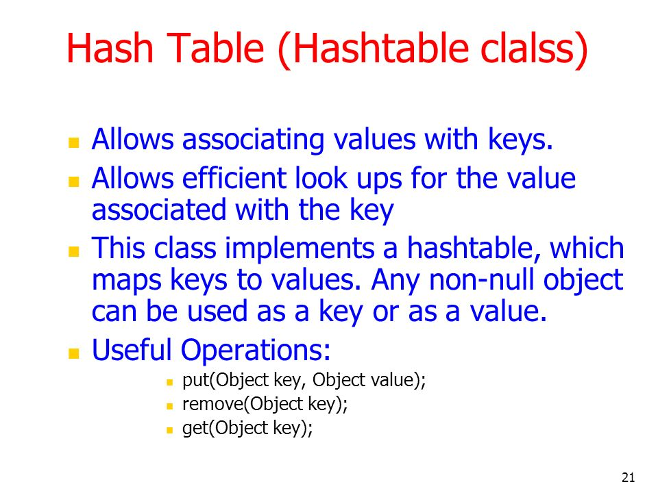 21 Hash Table (Hashtable clalss) Allows associating values with keys. Allows efficient look ups for the value associated with the key This class imple
