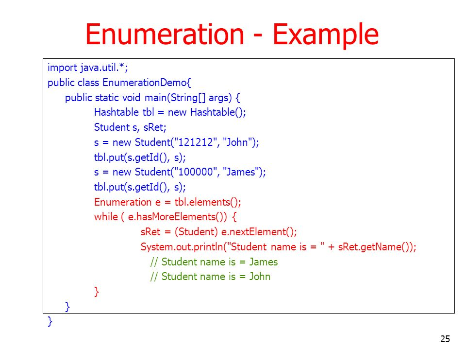25 Enumeration - Example import java.util.*; public class EnumerationDemo{ public static void main(String[] args) { Hashtable tbl = new Hashtable(); Student s, sRet; s = new Student( 121212 , John ); tbl.put(s.getId(), s); s = new Student( 100000 , James ); tbl.put(s.getId(), s); Enumeration e = tbl.elements(); while ( e.hasMoreElements()) { sRet = (Student) e.nextElement(); System.out.println( Student name is = + sRet.getName()); // Student name is = James // Student name is = John }