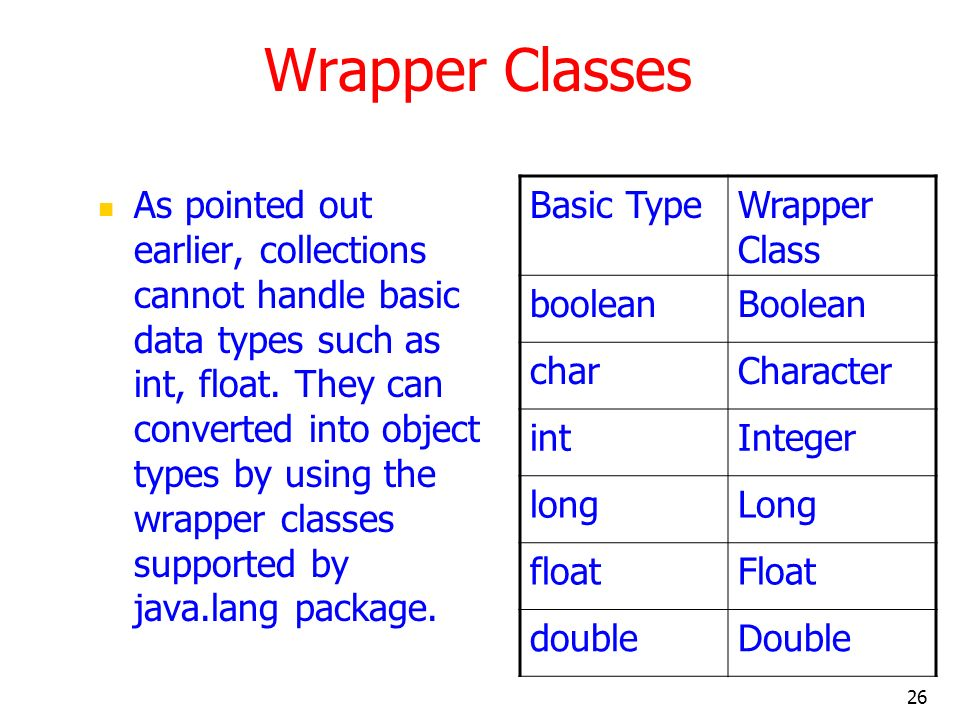 26 Wrapper Classes As pointed out earlier, collections cannot handle basic data types such as int, float. They can converted into object types by usin