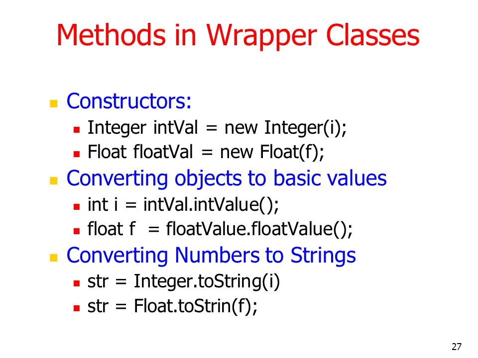27 Methods in Wrapper Classes Constructors: Integer intVal = new Integer(i); Float floatVal = new Float(f); Converting objects to basic values int i = intVal.intValue(); float f = floatValue.floatValue(); Converting Numbers to Strings str = Integer.toString(i) str = Float.toStrin(f);