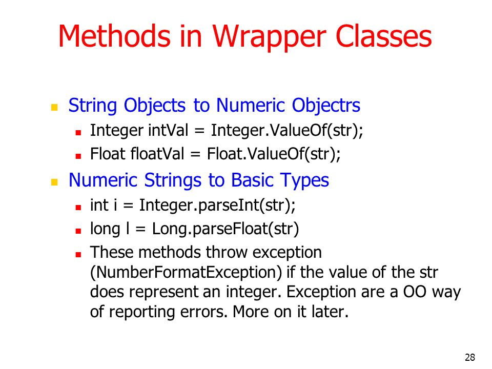 28 Methods in Wrapper Classes String Objects to Numeric Objectrs Integer intVal = Integer.ValueOf(str); Float floatVal = Float.ValueOf(str); Numeric S