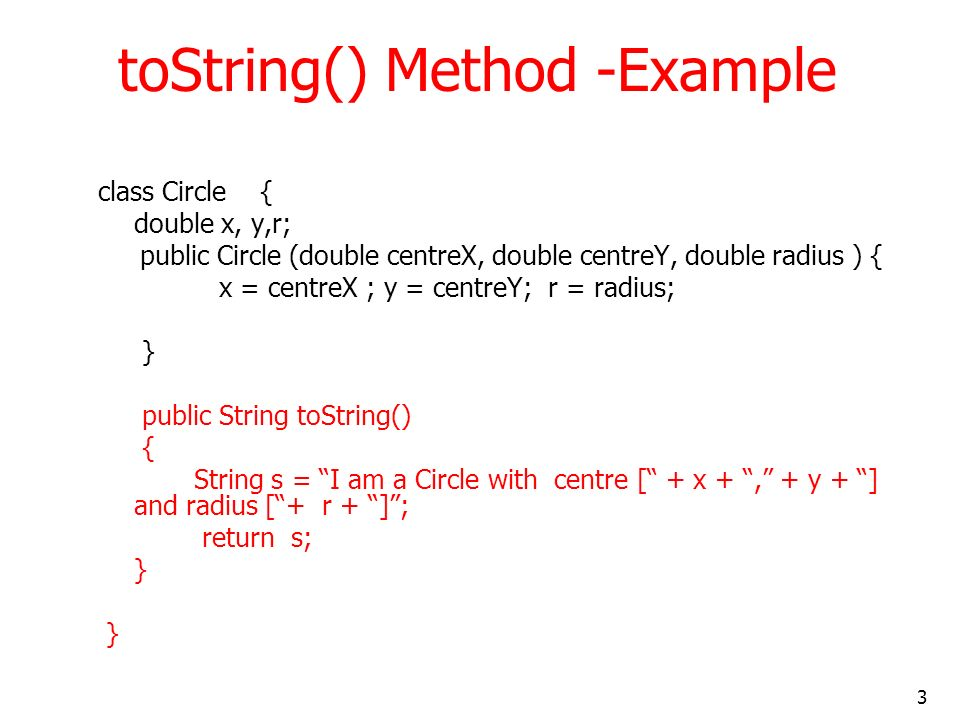 3 toString() Method -Example class Circle { double x, y,r; public Circle (double centreX, double centreY, double radius ) { x = centreX ; y = centreY; r = radius; } public String toString() { String s = I am a Circle with centre [ + x +, + y + ] and radius [+ r + ]; return s; }
