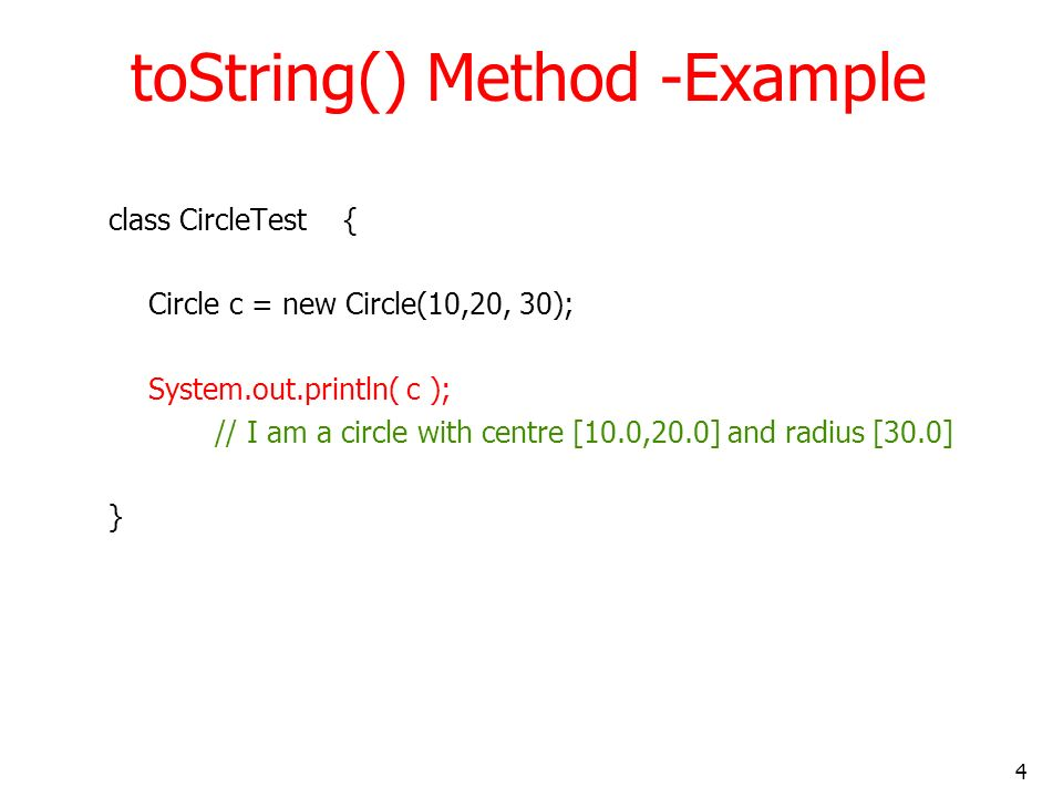 4 toString() Method -Example class CircleTest { Circle c = new Circle(10,20, 30); System.out.println( c ); // I am a circle with centre [10.0,20.0] an