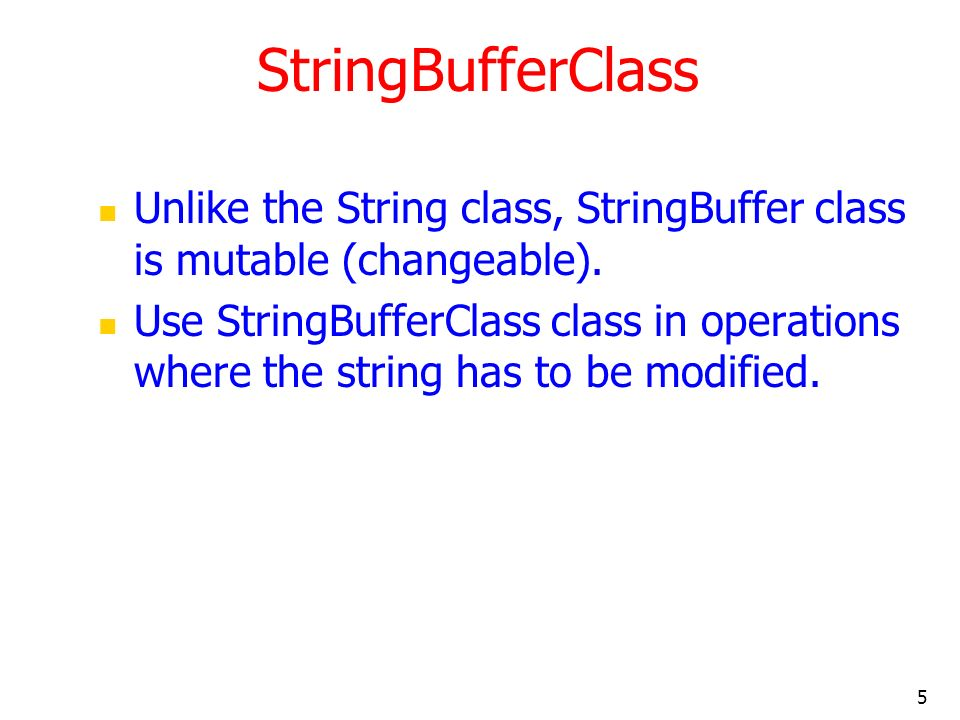 5 StringBufferClass Unlike the String class, StringBuffer class is mutable (changeable). Use StringBufferClass class in operations where the string ha
