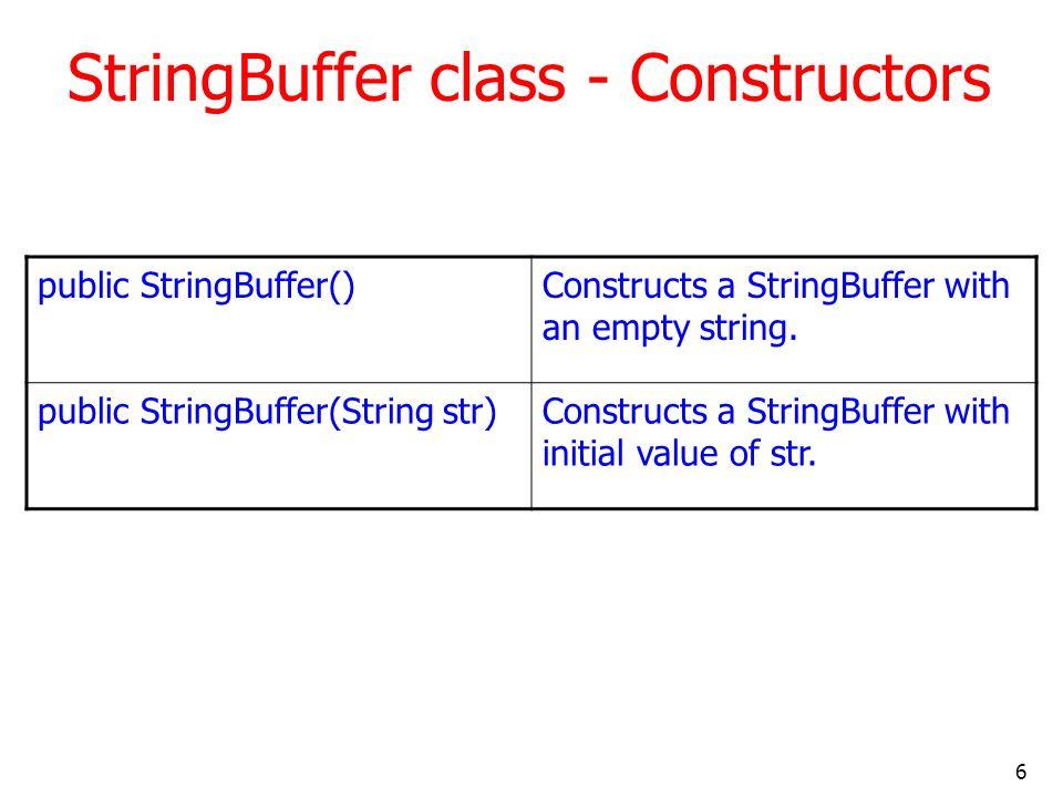 6 StringBuffer class - Constructors public StringBuffer()Constructs a StringBuffer with an empty string. public StringBuffer(String str)Constructs a S