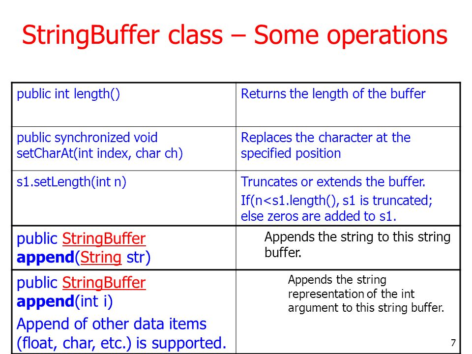 7 StringBuffer class – Some operations public int length()Returns the length of the buffer public synchronized void setCharAt(int index, char ch) Replaces the character at the specified position s1.setLength(int n)Truncates or extends the buffer.