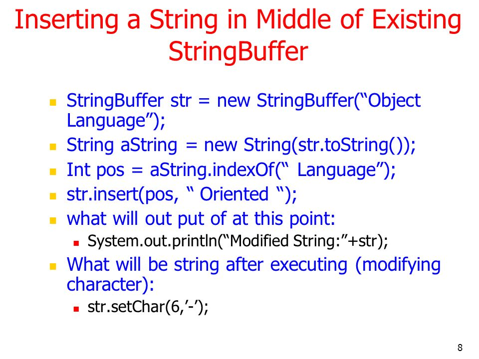 8 Inserting a String in Middle of Existing StringBuffer StringBuffer str = new StringBuffer(Object Language); String aString = new String(str.toString()); Int pos = aString.indexOf( Language); str.insert(pos, Oriented ); what will out put of at this point: System.out.println(Modified String:+str); What will be string after executing (modifying character): str.setChar(6,-);