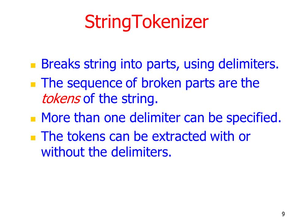 9 StringTokenizer Breaks string into parts, using delimiters. The sequence of broken parts are the tokens of the string. More than one delimiter can b