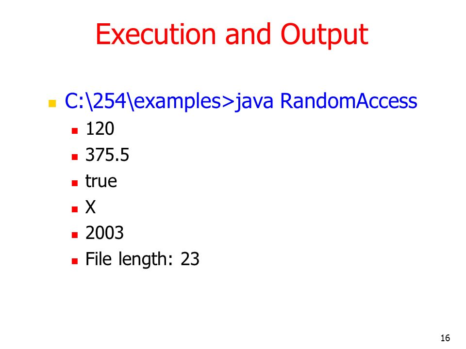 16 Execution and Output C:\254\examples>java RandomAccess 120 375.5 true X 2003 File length: 23