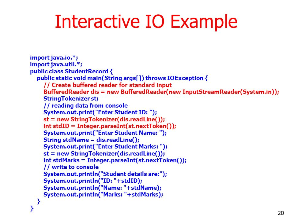 20 Interactive IO Example import java.io.*; import java.util.*; public class StudentRecord { public static void main(String args[]) throws IOException