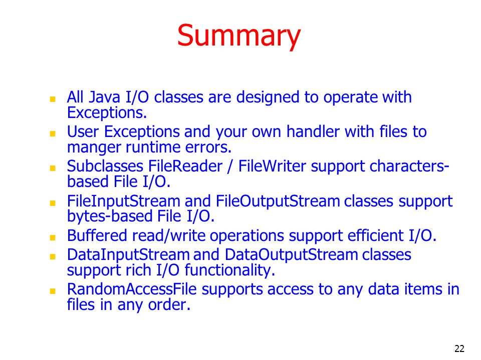 22 Summary All Java I/O classes are designed to operate with Exceptions. User Exceptions and your own handler with files to manger runtime errors. Sub