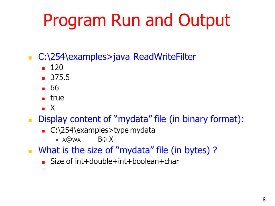 8 Program Run and Output C:\254\examples>java ReadWriteFilter 120 375.5 66 true X Display content of mydata file (in binary format): C:\254\examples>t