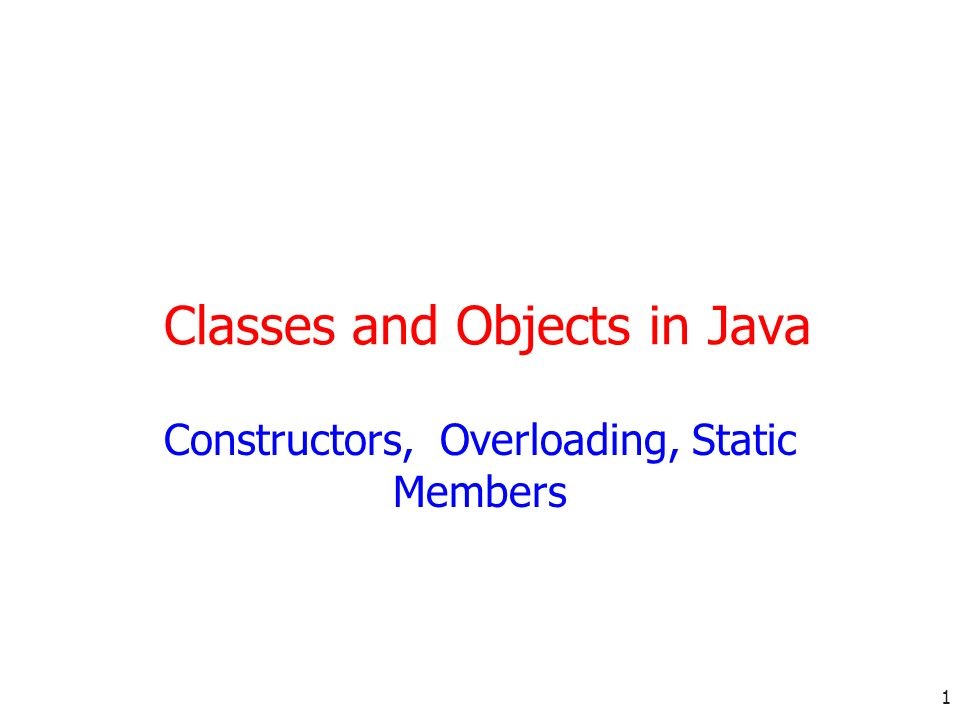 1 Classes and Objects in Java Constructors, Overloading, Static Members