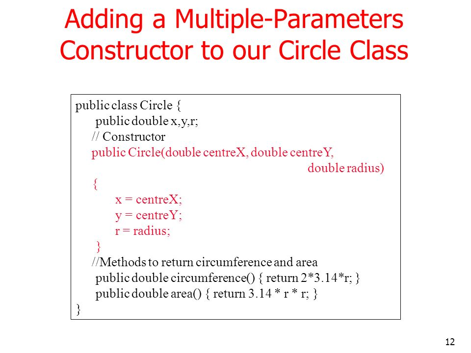 12 Adding a Multiple-Parameters Constructor to our Circle Class public class Circle { public double x,y,r; // Constructor public Circle(double centreX