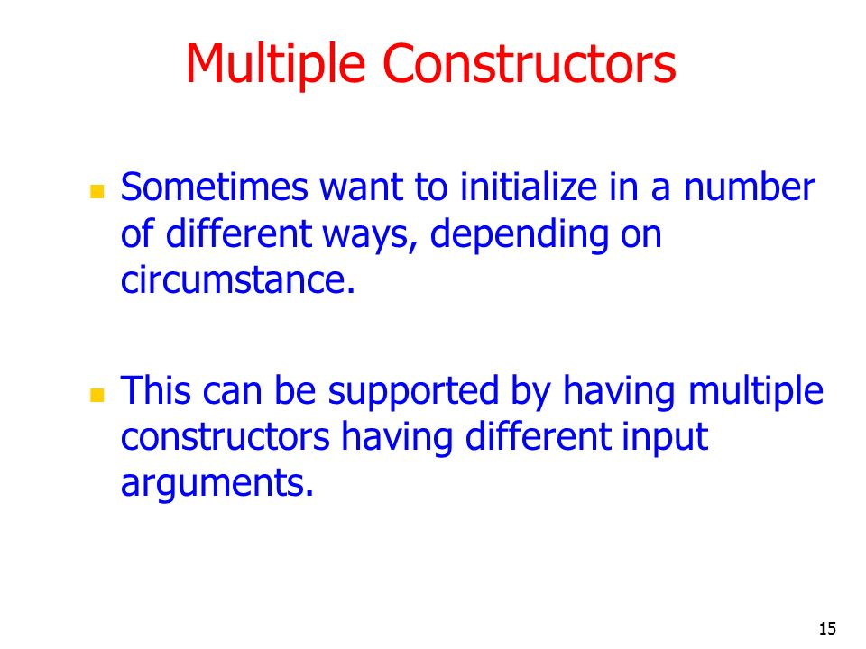 15 Multiple Constructors Sometimes want to initialize in a number of different ways, depending on circumstance. This can be supported by having multip