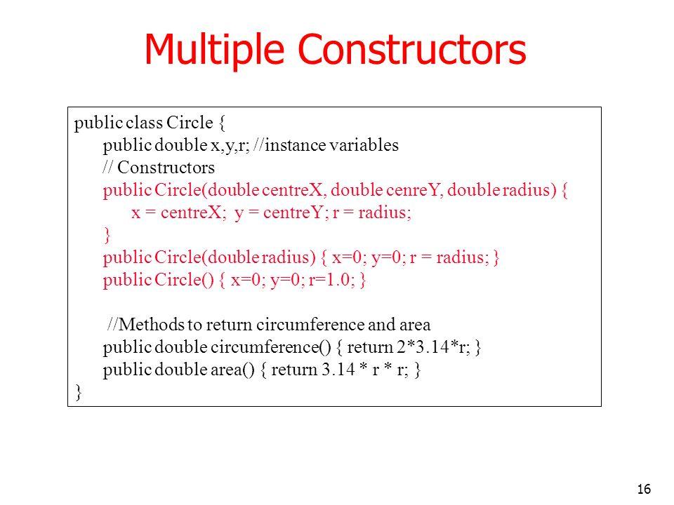 16 Multiple Constructors public class Circle { public double x,y,r; //instance variables // Constructors public Circle(double centreX, double cenreY,