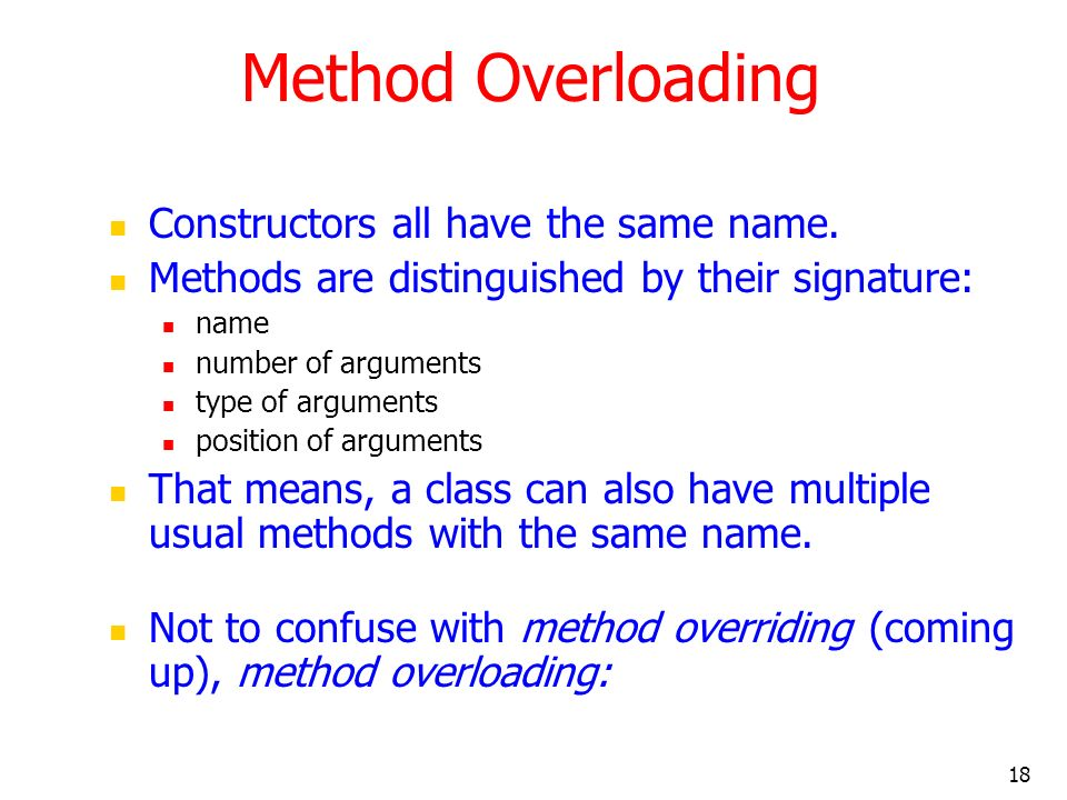 18 Method Overloading Constructors all have the same name. Methods are distinguished by their signature: name number of arguments type of arguments po