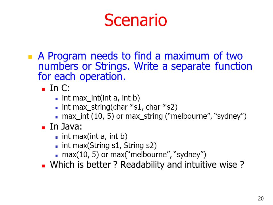 20 Scenario A Program needs to find a maximum of two numbers or Strings. Write a separate function for each operation. In C: int max_int(int a, int b)