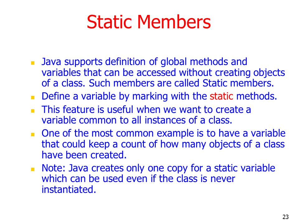 23 Static Members Java supports definition of global methods and variables that can be accessed without creating objects of a class. Such members are