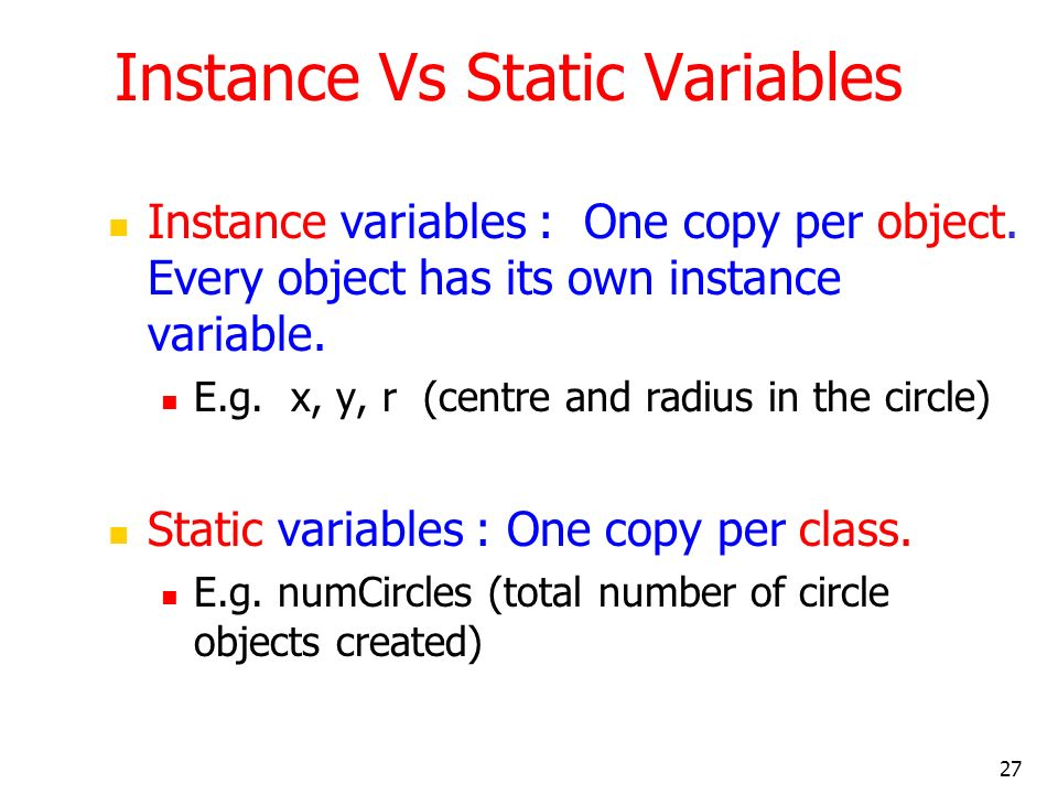 27 Instance Vs Static Variables Instance variables : One copy per object. Every object has its own instance variable. E.g. x, y, r (centre and radius