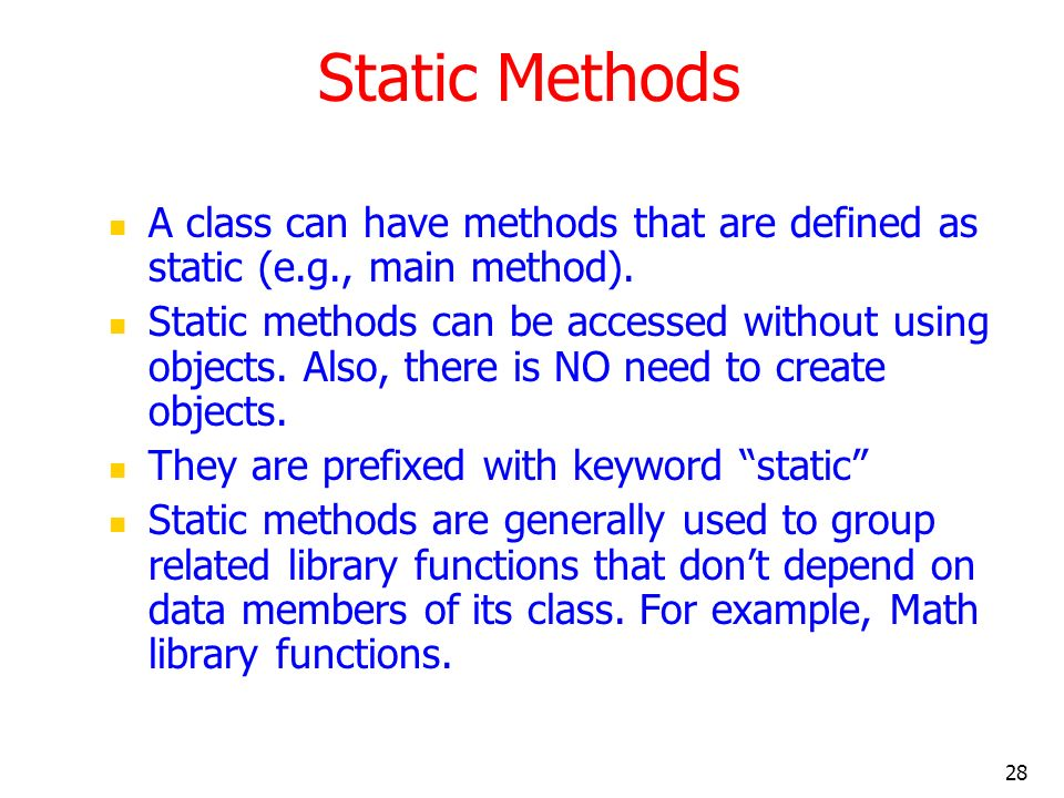 28 Static Methods A class can have methods that are defined as static (e.g., main method). Static methods can be accessed without using objects. Also,