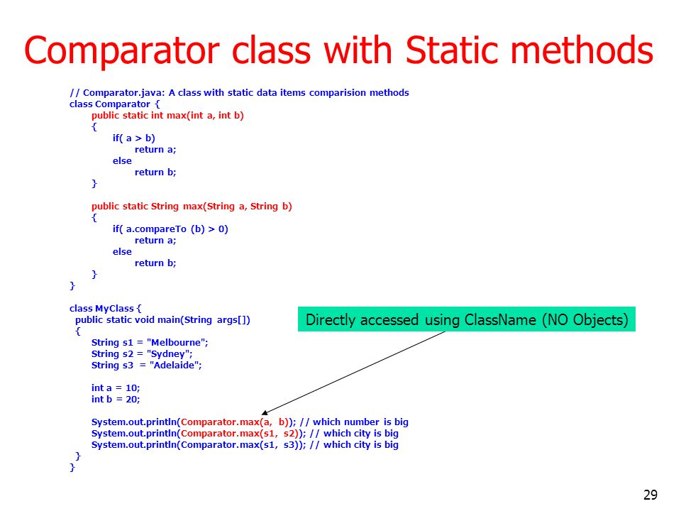 29 Comparator class with Static methods // Comparator.java: A class with static data items comparision methods class Comparator { public static int ma