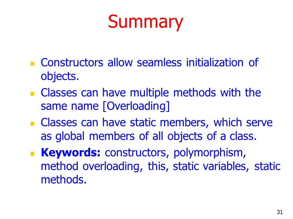 31 Summary Constructors allow seamless initialization of objects. Classes can have multiple methods with the same name [Overloading] Classes can have