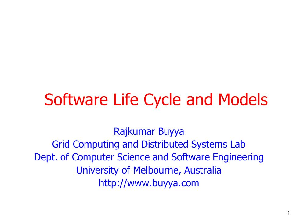 1 Software Life Cycle and Models Rajkumar Buyya Grid Computing and Distributed Systems Lab Dept. of Computer Science and Software Engineering Universi