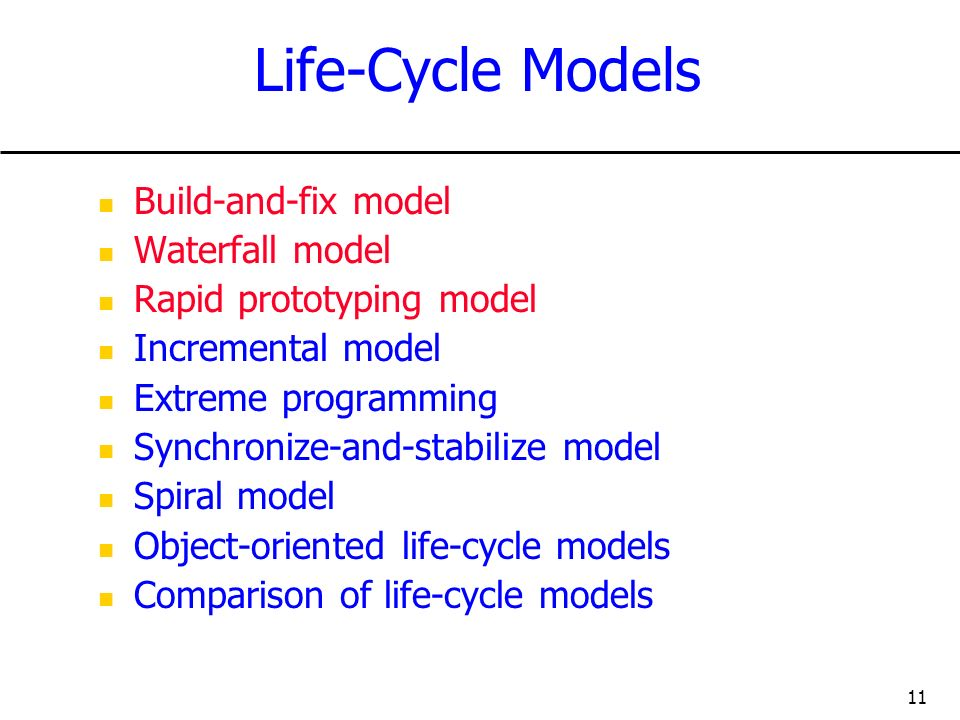 11 Life-Cycle Models Build-and-fix model Waterfall model Rapid prototyping model Incremental model Extreme programming Synchronize-and-stabilize model