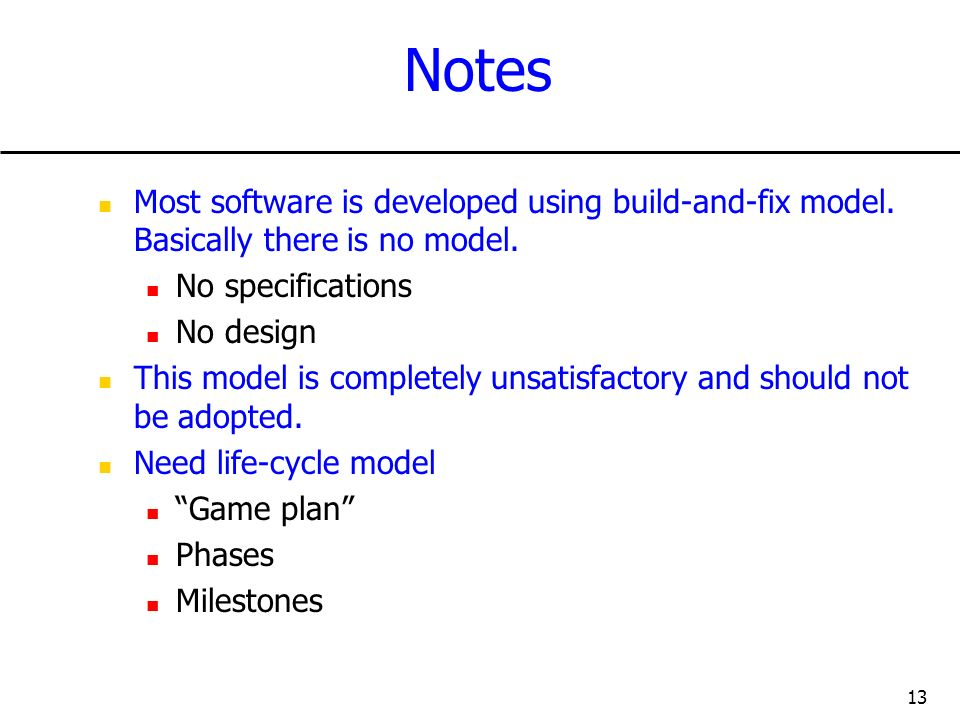 13 Notes Most software is developed using build-and-fix model. Basically there is no model. No specifications No design This model is completely unsat