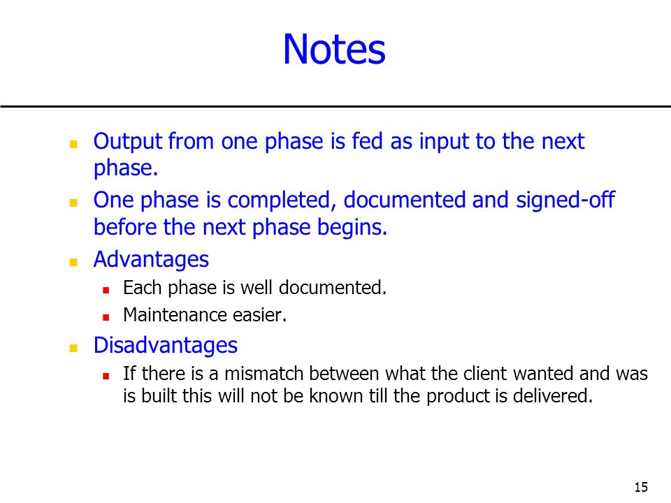 15 Notes Output from one phase is fed as input to the next phase. One phase is completed, documented and signed-off before the next phase begins. Adva