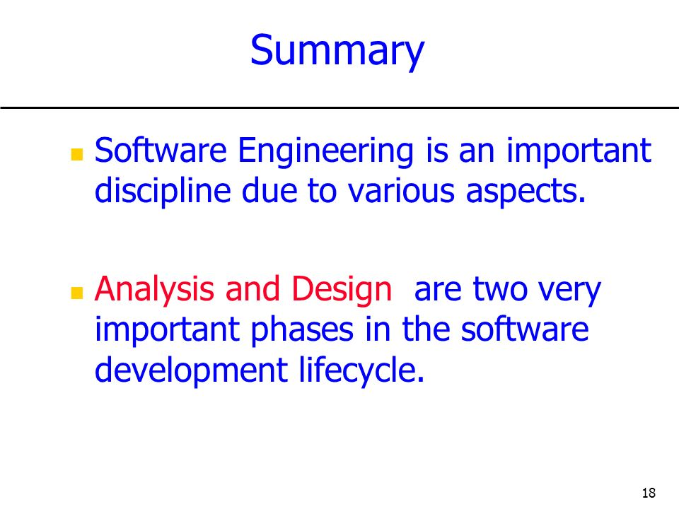 18 Summary Software Engineering is an important discipline due to various aspects. Analysis and Design are two very important phases in the software d