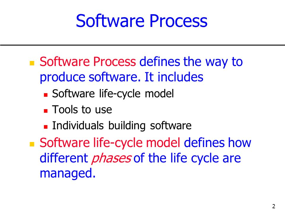 2 Software Process Software Process defines the way to produce software. It includes Software life-cycle model Tools to use Individuals building softw