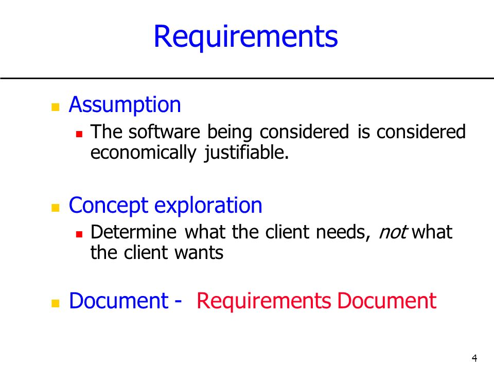 4 Requirements Assumption The software being considered is considered economically justifiable. Concept exploration Determine what the client needs, n