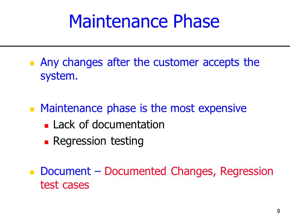 9 Maintenance Phase Any changes after the customer accepts the system. Maintenance phase is the most expensive Lack of documentation Regression testin