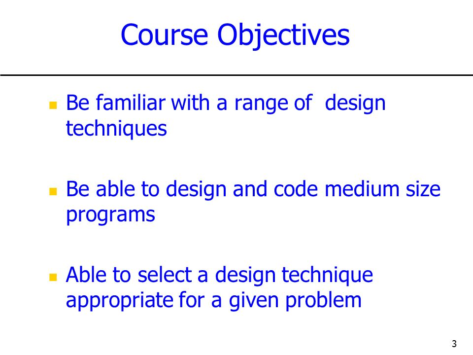 3 Course Objectives Be familiar with a range of design techniques Be able to design and code medium size programs Able to select a design technique appropriate for a given problem