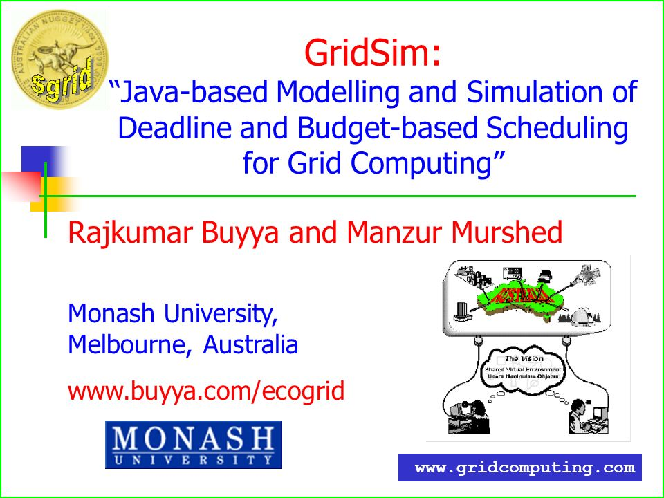 GridSim:Java-based Modelling and Simulation of Deadline and Budget-based Scheduling for Grid Computing Rajkumar Buyya and Manzur Murshed Monash University, Melbourne, Australia www.buyya.com/ecogrid www.gridcomputing.com