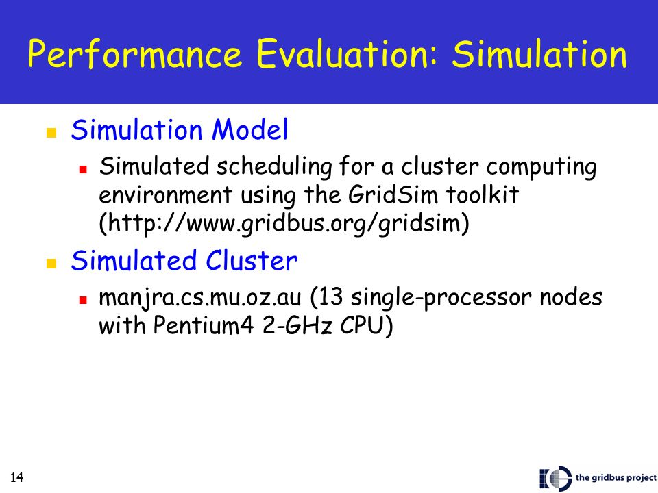 14 Performance Evaluation: Simulation Simulation Model Simulated scheduling for a cluster computing environment using the GridSim toolkit (http://www.gridbus.org/gridsim) Simulated Cluster manjra.cs.mu.oz.au (13 single-processor nodes with Pentium4 2-GHz CPU)