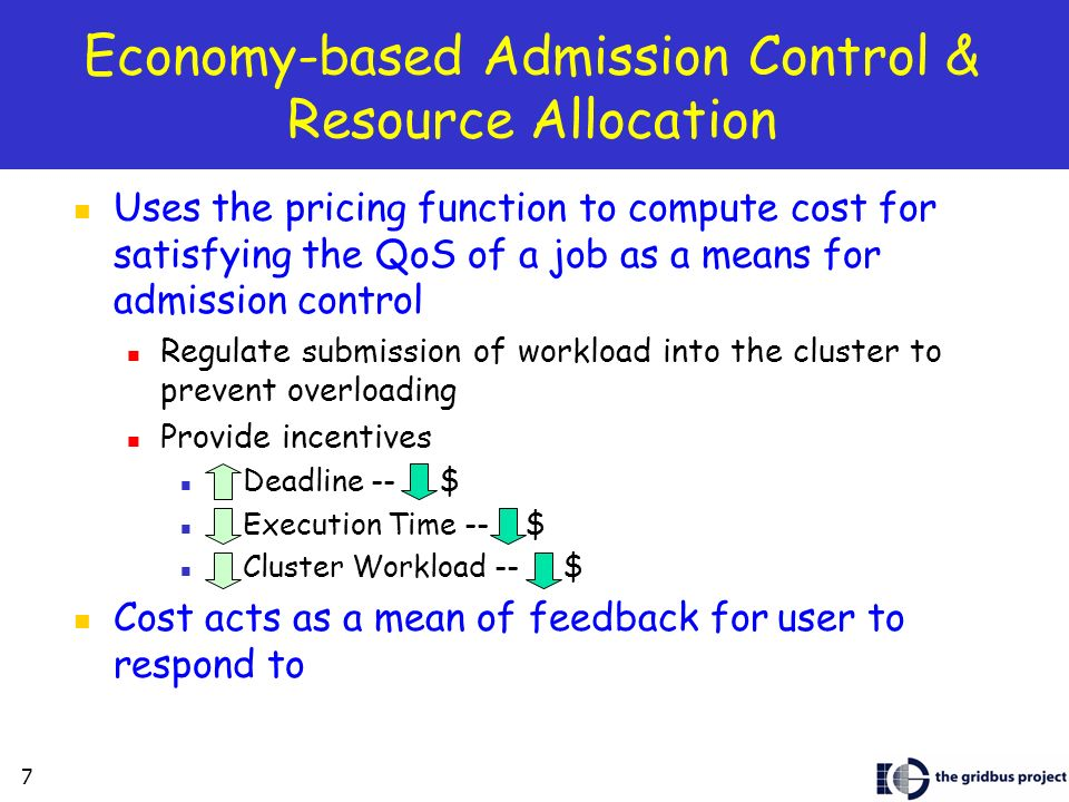 7 Economy-based Admission Control & Resource Allocation Uses the pricing function to compute cost for satisfying the QoS of a job as a means for admission control Regulate submission of workload into the cluster to prevent overloading Provide incentives Deadline -- $ Execution Time -- $ Cluster Workload -- $ Cost acts as a mean of feedback for user to respond to