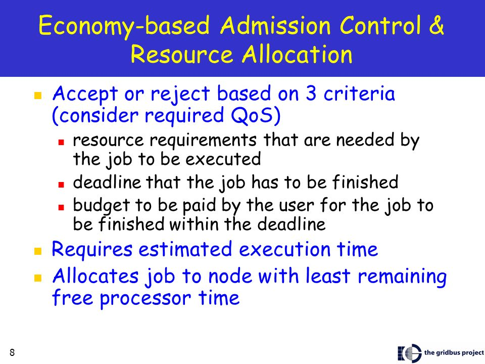 8 Economy-based Admission Control & Resource Allocation Accept or reject based on 3 criteria (consider required QoS) resource requirements that are needed by the job to be executed deadline that the job has to be finished budget to be paid by the user for the job to be finished within the deadline Requires estimated execution time Allocates job to node with least remaining free processor time